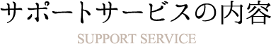 サポートサービスの内容 Support Service
