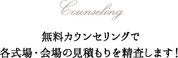 Counseling 無料カウンセリングで各式場・会場の見積もりを精査します!