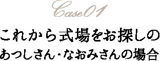 Case01 これから式場をお探しのあつしさん・なおみさんの場合